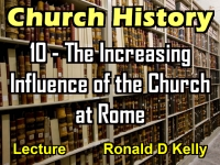 Listen to Church History - Lecture 10 - The Increasing Influence of the Church at Rome