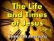 The Life and Times of Jesus - Part 1